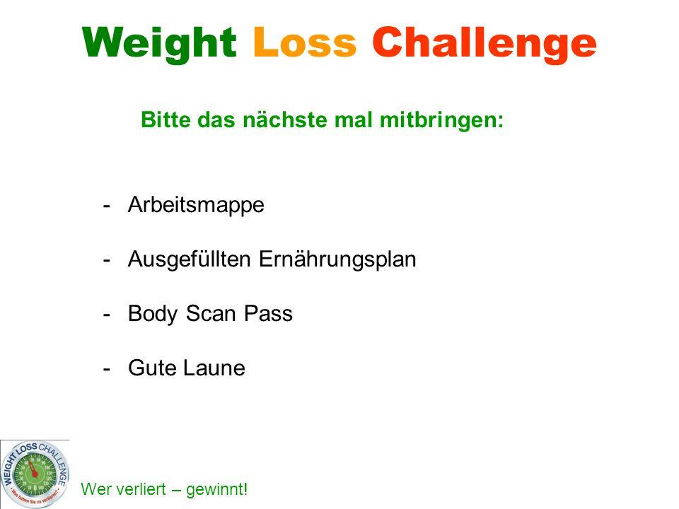 Wer verliert – gewinnt! Bitte das nächste mal mitbringen: -Arbeitsmappe -Ausgefüllten Ernährungsplan -Body Scan Pass -Gute Laune Weight Loss Challenge