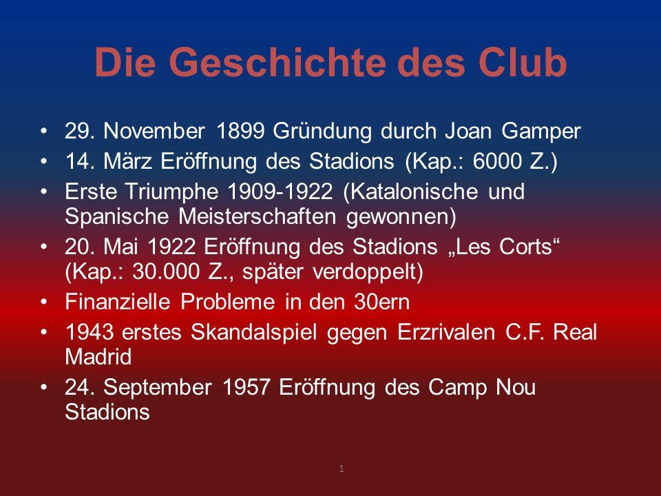 Die Geschichte des Club 29. November 1899 Gründung durch Joan Gamper 14. März Eröffnung des Stadions (Kap.: 6000 Z.) Erste Triumphe 1909-1922 (Katalon