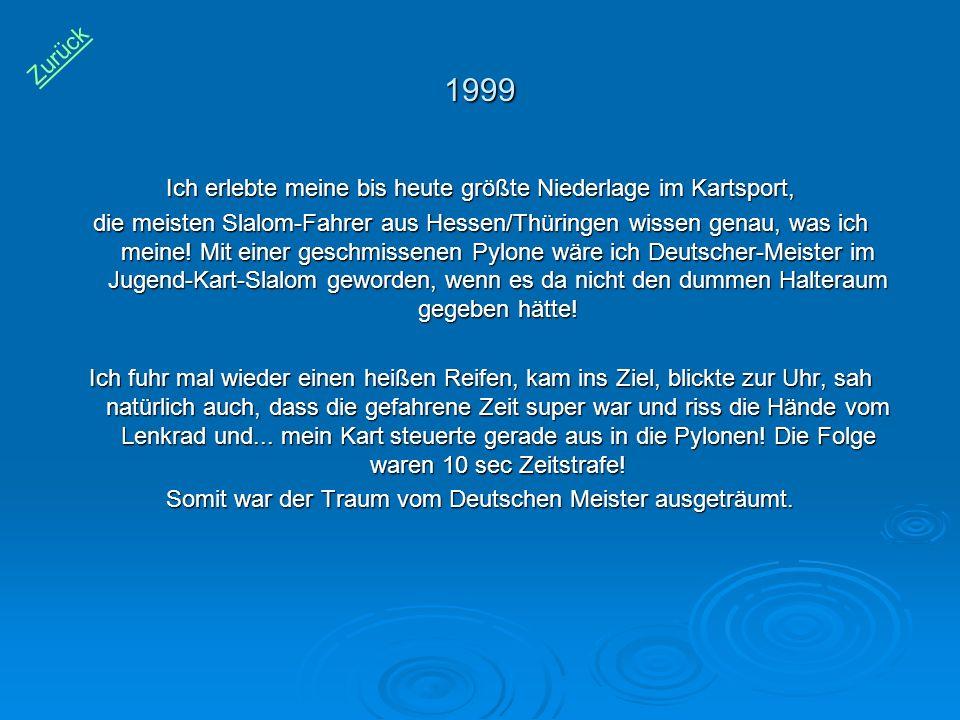 1999 Ich erlebte meine bis heute größte Niederlage im Kartsport, die meisten Slalom-Fahrer aus Hessen/Thüringen wissen genau, was ich meine! Mit einer