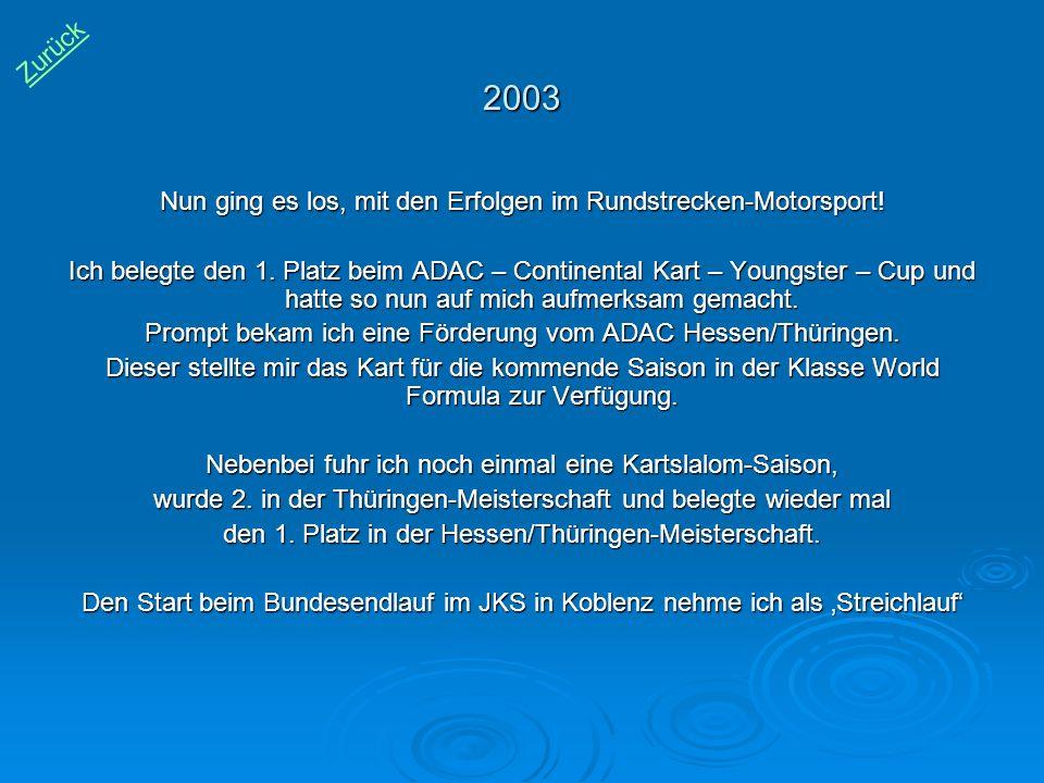2003 Nun ging es los, mit den Erfolgen im Rundstrecken-Motorsport! Ich belegte den 1. Platz beim ADAC – Continental Kart – Youngster – Cup und hatte s