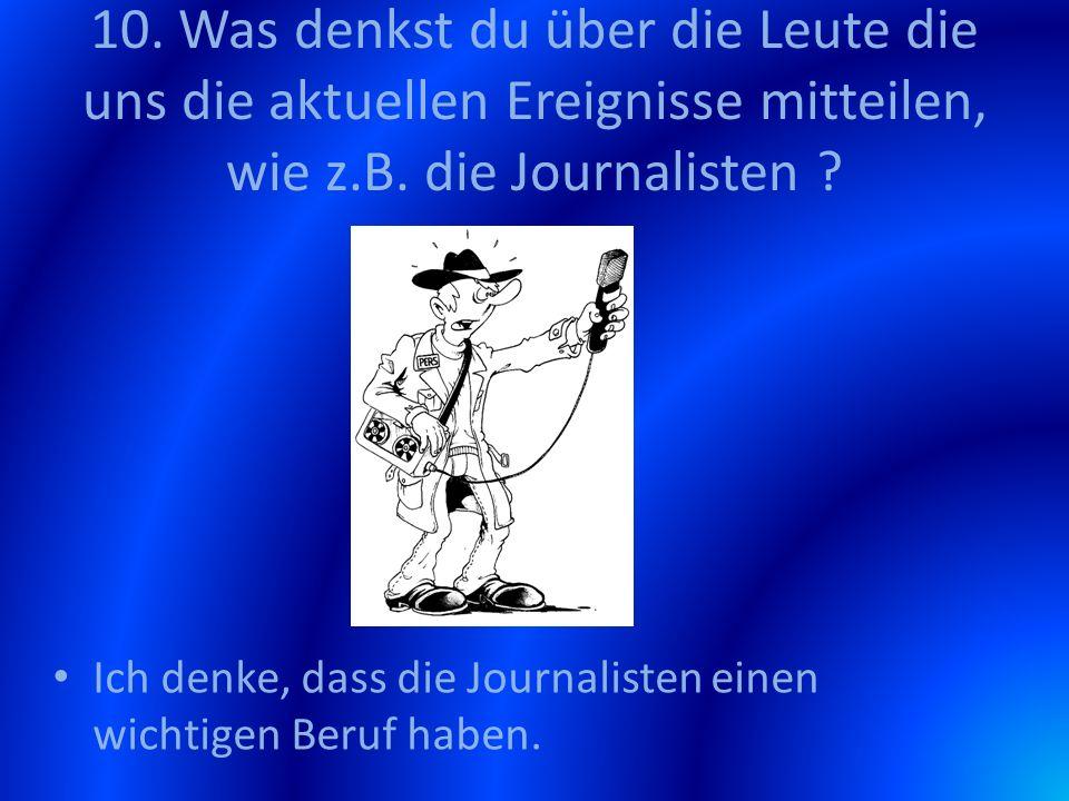 10. Was denkst du über die Leute die uns die aktuellen Ereignisse mitteilen, wie z.B. die Journalisten ? Ich denke, dass die Journalisten einen wichti