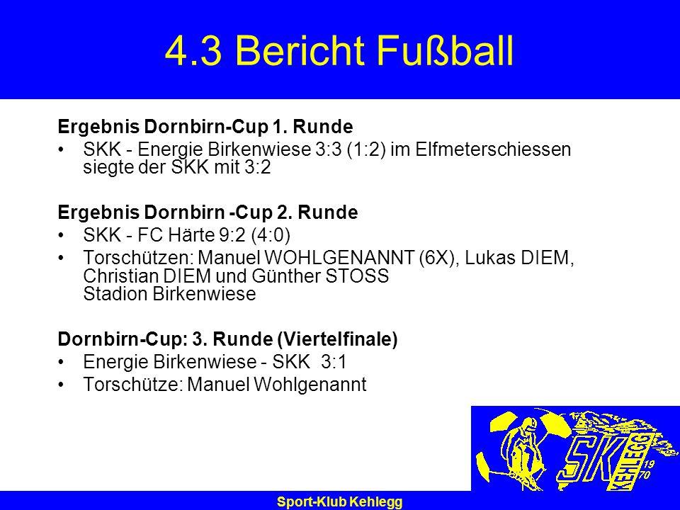 Sport-Klub Kehlegg 4.3 Bericht Fußball Ergebnis Dornbirn-Cup 1. Runde SKK - Energie Birkenwiese 3:3 (1:2) im Elfmeterschiessen siegte der SKK mit 3:2