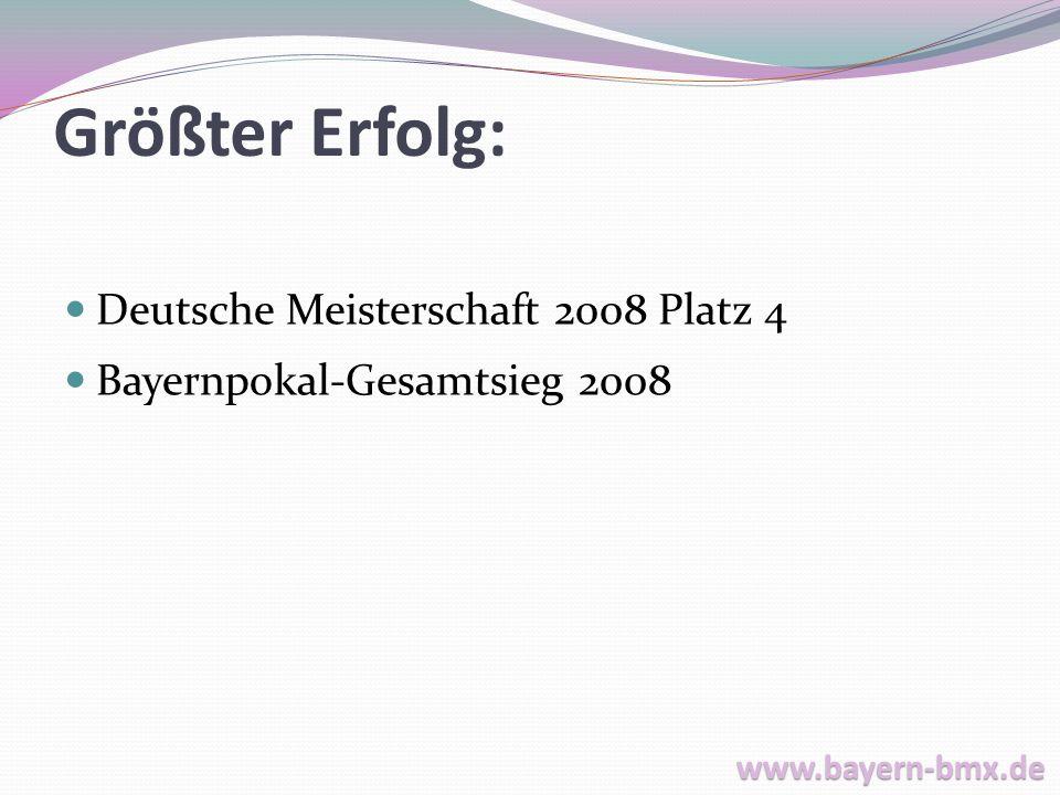 Größter Erfolg: Deutsche Meisterschaft 2008 Platz 4 Bayernpokal-Gesamtsieg 2008 www.bayern-bmx.de