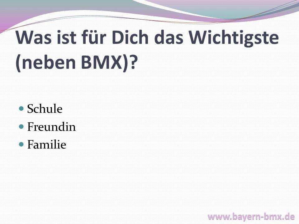 Was ist für Dich das Wichtigste (neben BMX)? Schule Freundin Familie www.bayern-bmx.de