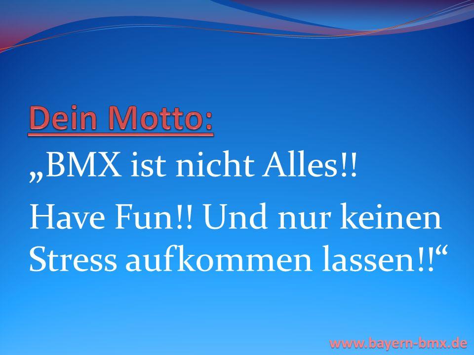 BMX ist nicht Alles!! Have Fun!! Und nur keinen Stress aufkommen lassen!! www.bayern-bmx.de