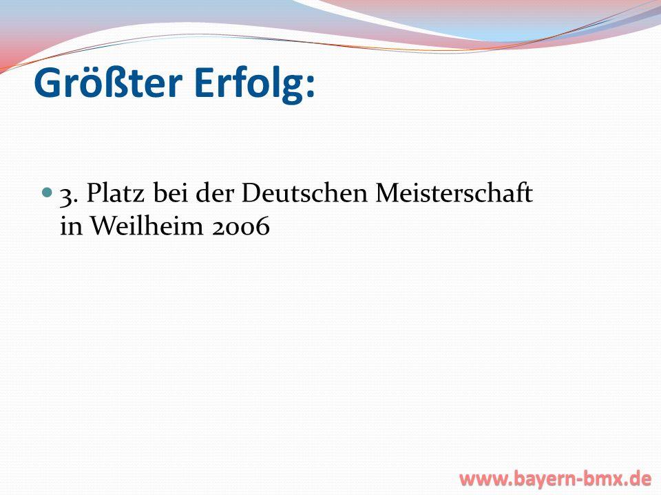 Größter Erfolg: 3. Platz bei der Deutschen Meisterschaft in Weilheim 2006 www.bayern-bmx.de