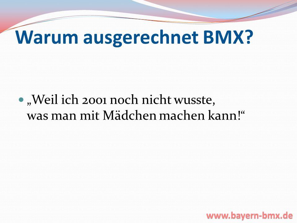 Warum ausgerechnet BMX? Weil ich 2001 noch nicht wusste, was man mit Mädchen machen kann! www.bayern-bmx.de