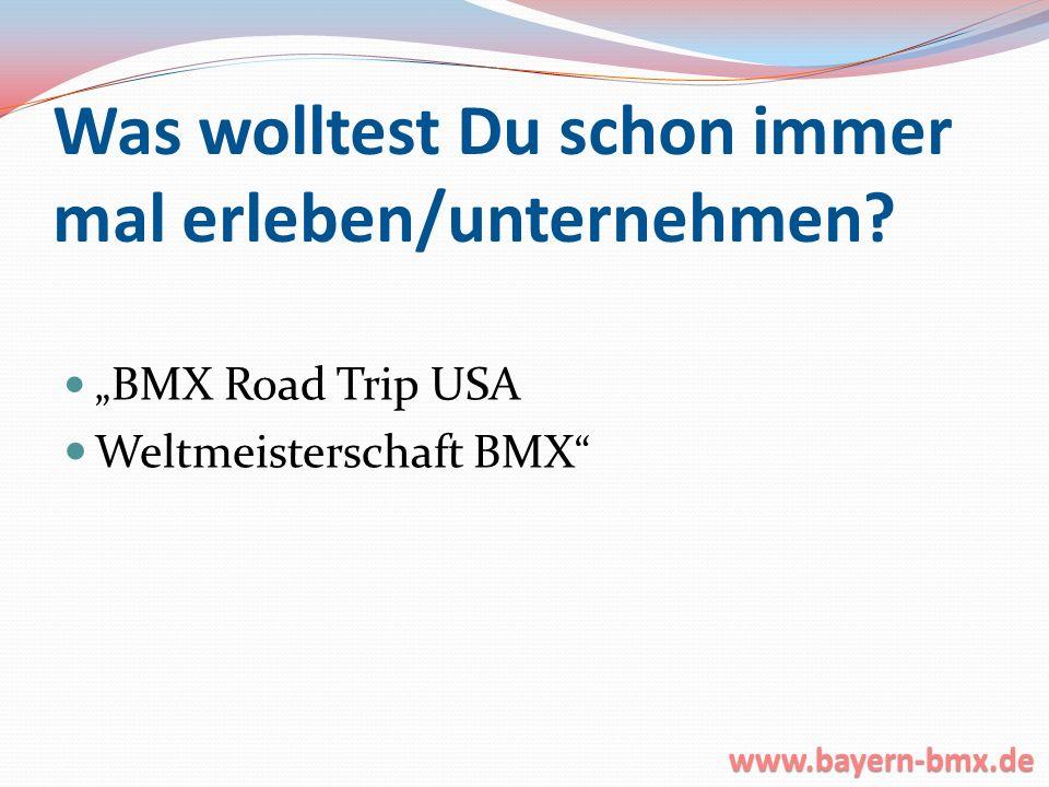 Was wolltest Du schon immer mal erleben/unternehmen? BMX Road Trip USA Weltmeisterschaft BMX www.bayern-bmx.de