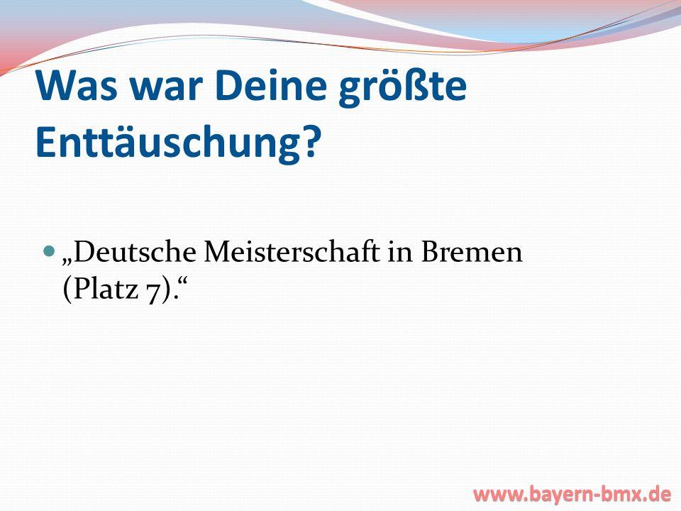 Was war Deine größte Enttäuschung? Deutsche Meisterschaft in Bremen (Platz 7). www.bayern-bmx.de