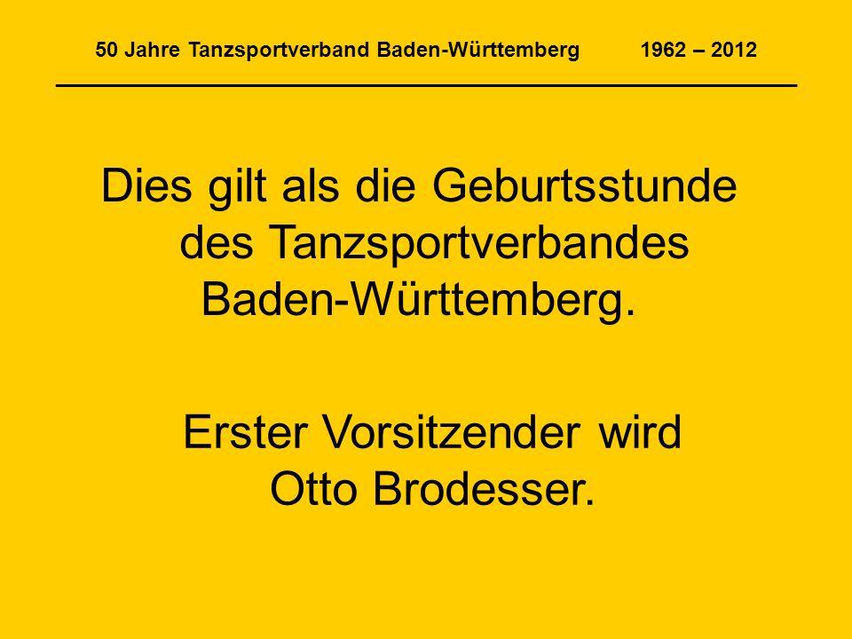 50 Jahre Tanzsportverband Baden-Württemberg 1962 – 2012 _______________________________________________________________ Dies gilt als die Geburtsstunde des Tanzsportverbandes Baden-Württemberg.