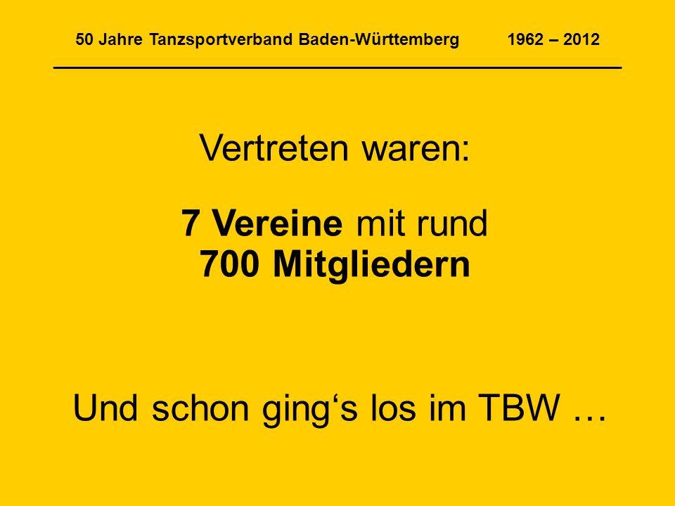50 Jahre Tanzsportverband Baden-Württemberg 1962 – 2012 _____________________________________________________________ Vertreten waren: 7 Vereine mit rund 700 Mitgliedern Und schon gings los im TBW …
