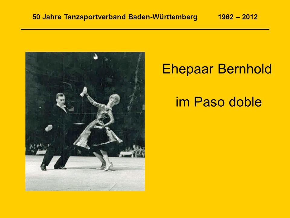 50 Jahre Tanzsportverband Baden-Württemberg 1962 – 2012 ______________________________________________________________ Ehepaar Bernhold im Paso doble