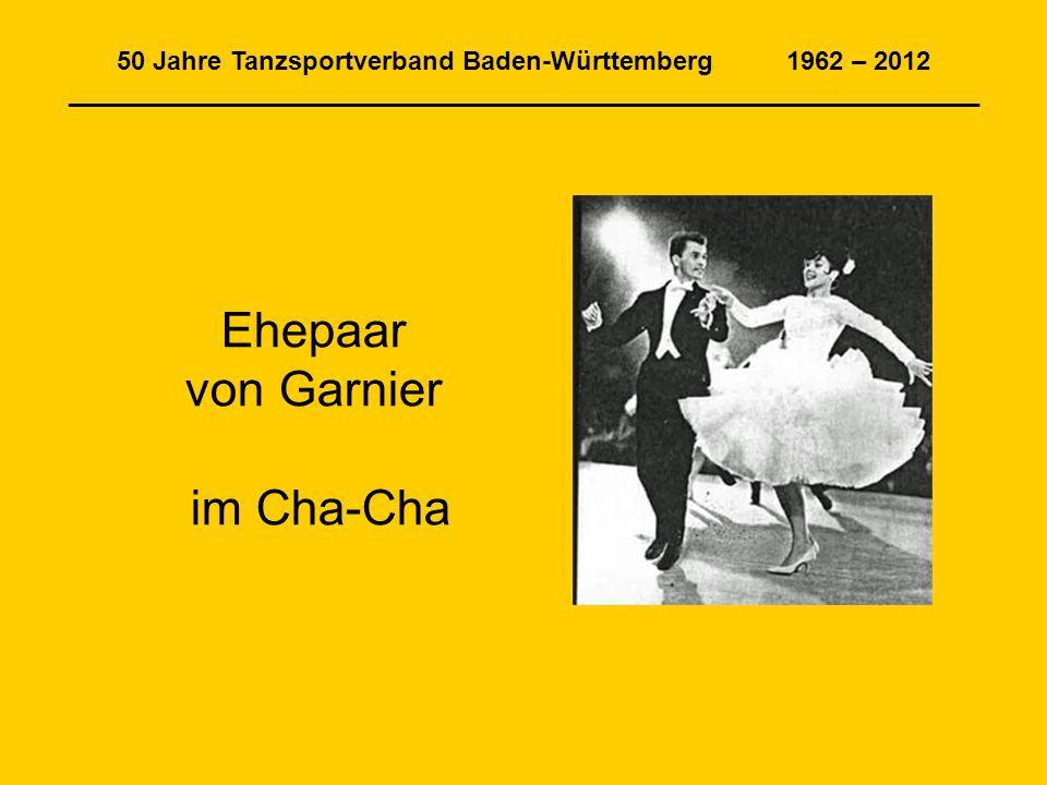 50 Jahre Tanzsportverband Baden-Württemberg 1962 – 2012 _______________________________________________________________ Ehepaar von Garnier im Cha-Cha