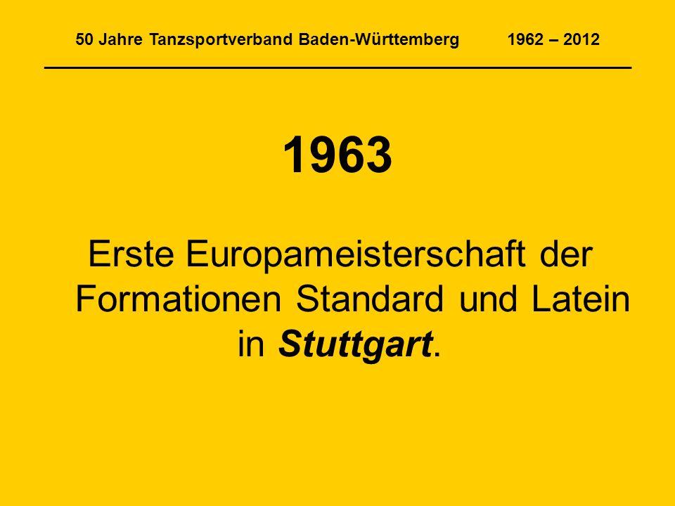50 Jahre Tanzsportverband Baden-Württemberg 1962 – 2012 _______________________________________________________________ 1963 Erste Europameisterschaft der Formationen Standard und Latein in Stuttgart.