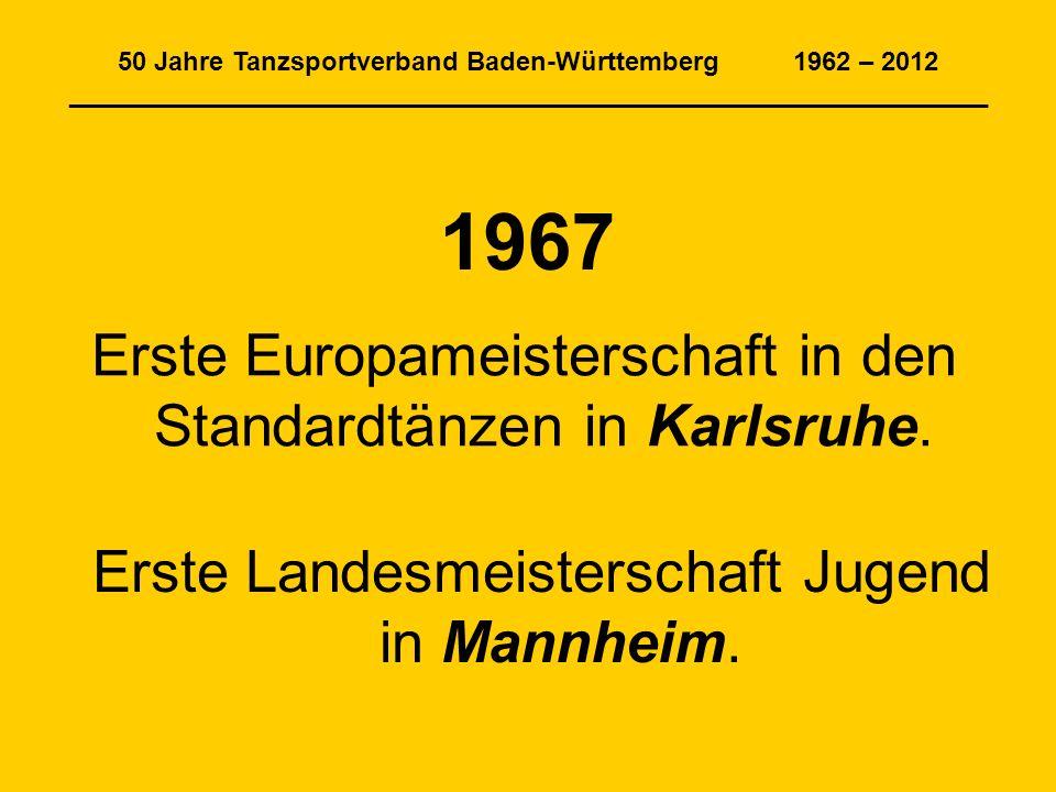 50 Jahre Tanzsportverband Baden-Württemberg 1962 – 2012 _______________________________________________________________ 1967 Erste Europameisterschaft in den Standardtänzen in Karlsruhe.