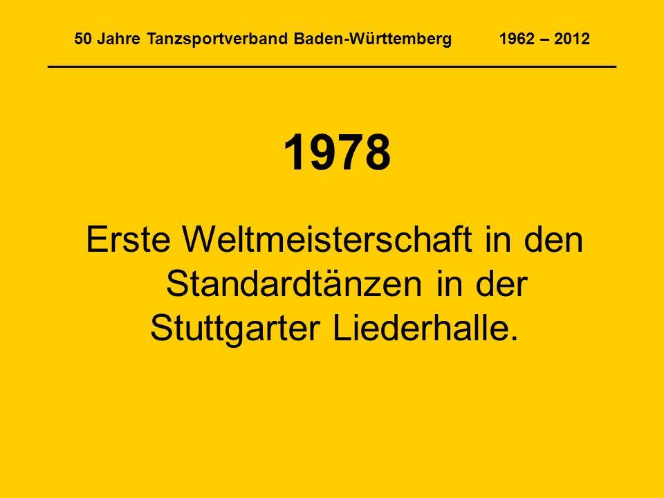 50 Jahre Tanzsportverband Baden-Württemberg 1962 – 2012 ______________________________________________________________ 1978 Erste Weltmeisterschaft in den Standardtänzen in der Stuttgarter Liederhalle.