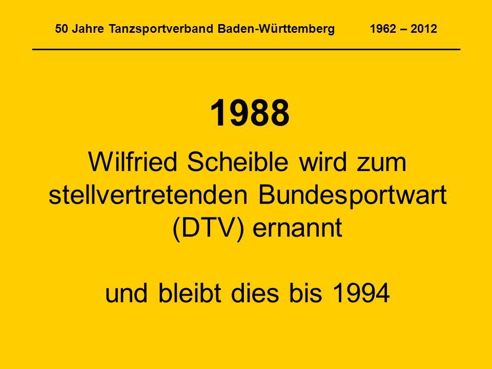 50 Jahre Tanzsportverband Baden-Württemberg 1962 – 2012 _______________________________________________________________ 1988 Wilfried Scheible wird zum stellvertretenden Bundesportwart (DTV) ernannt und bleibt dies bis 1994