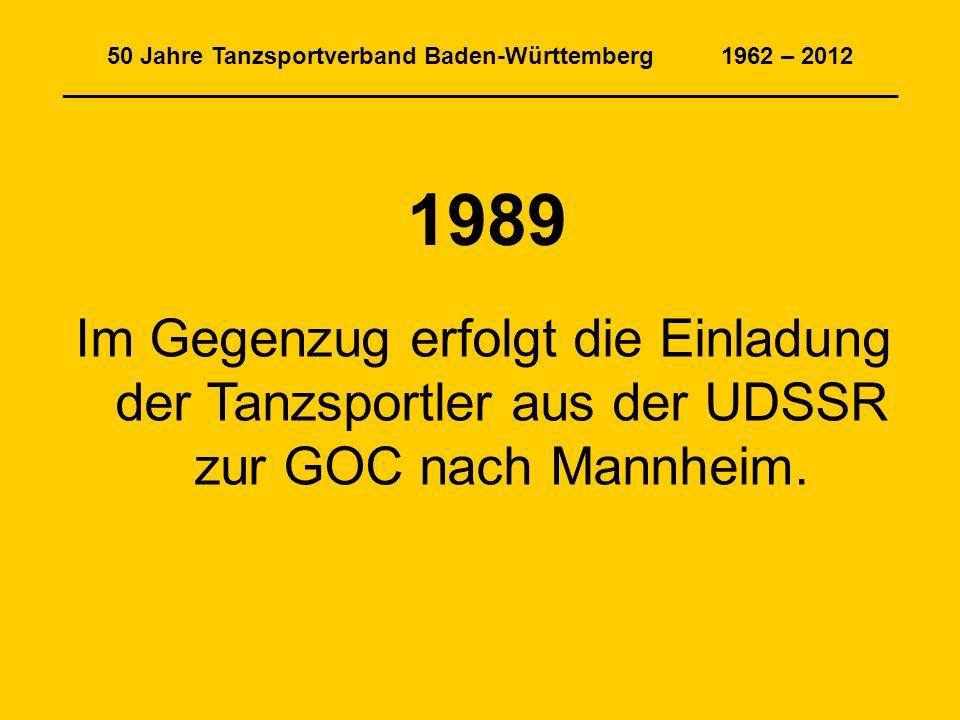 50 Jahre Tanzsportverband Baden-Württemberg 1962 – 2012 _______________________________________________________________ 1989 Im Gegenzug erfolgt die Einladung der Tanzsportler aus der UDSSR zur GOC nach Mannheim.