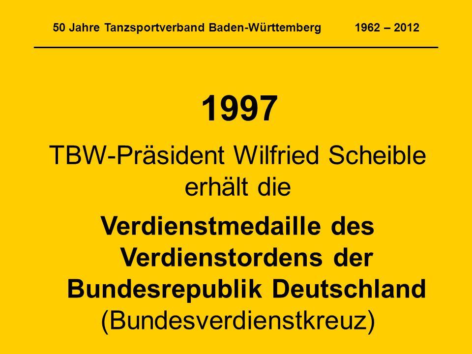 50 Jahre Tanzsportverband Baden-Württemberg 1962 – 2012 ______________________________________________________________ 1997 TBW-Präsident Wilfried Scheible erhält die Verdienstmedaille des Verdienstordens der Bundesrepublik Deutschland (Bundesverdienstkreuz)