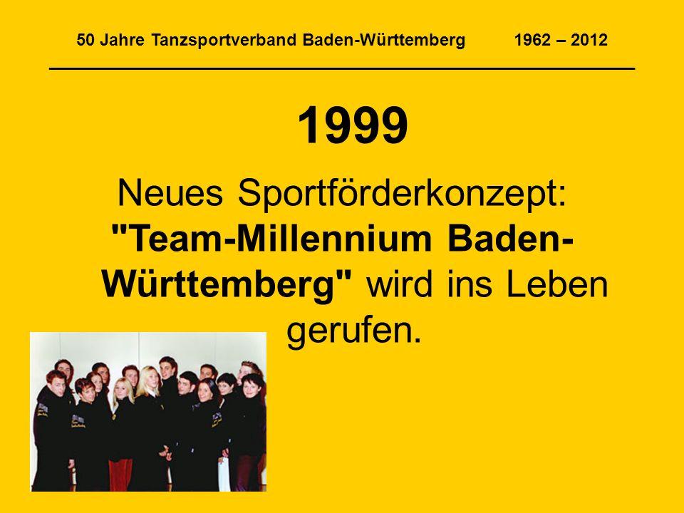 50 Jahre Tanzsportverband Baden-Württemberg 1962 – 2012 ______________________________________________________________ 1999 Neues Sportförderkonzept: Team-Millennium Baden- Württemberg wird ins Leben gerufen.