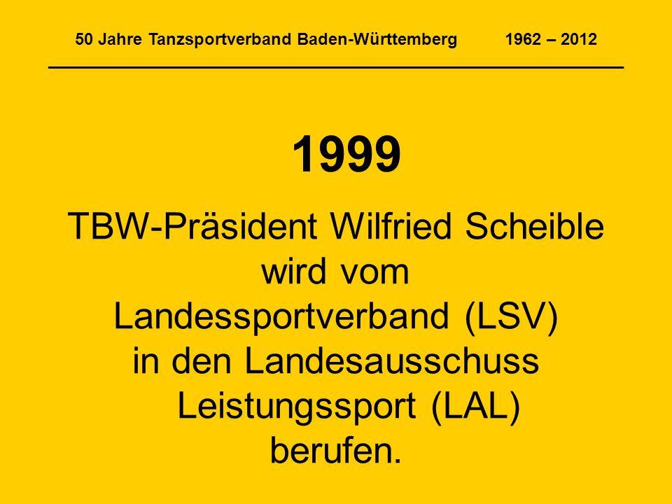 50 Jahre Tanzsportverband Baden-Württemberg 1962 – 2012 ______________________________________________________________ 1999 TBW-Präsident Wilfried Scheible wird vom Landessportverband (LSV) in den Landesausschuss Leistungssport (LAL) berufen.