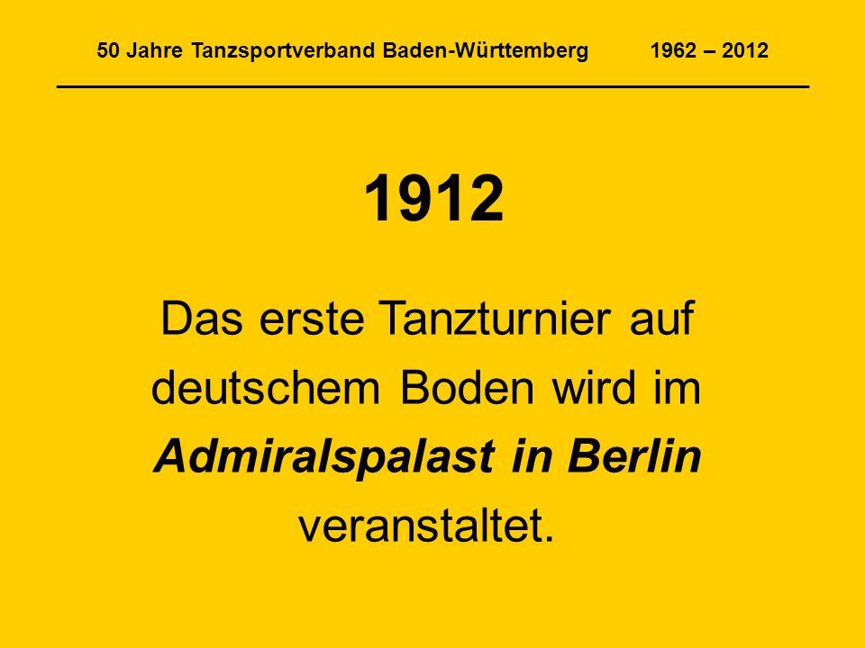 50 Jahre Tanzsportverband Baden-Württemberg 1962 – 2012 _______________________________________________________________ 1912 Das erste Tanzturnier auf deutschem Boden wird im Admiralspalast in Berlin veranstaltet.