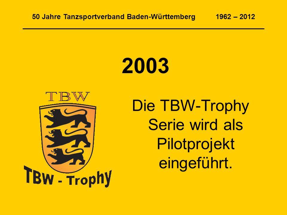 50 Jahre Tanzsportverband Baden-Württemberg 1962 – 2012 _____________________________________________________________ 2003 Die TBW-Trophy Serie wird als Pilotprojekt eingeführt.