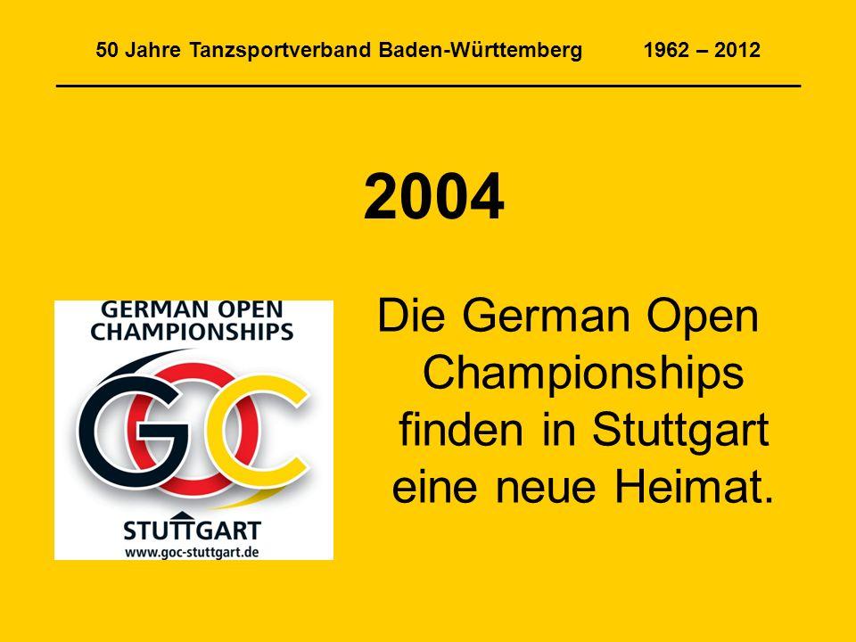 50 Jahre Tanzsportverband Baden-Württemberg 1962 – 2012 _______________________________________________________________ 2004 Die German Open Championships finden in Stuttgart eine neue Heimat.