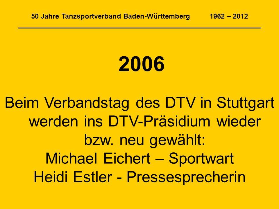 50 Jahre Tanzsportverband Baden-Württemberg 1962 – 2012 _______________________________________________________________ 2006 Beim Verbandstag des DTV in Stuttgart werden ins DTV-Präsidium wieder bzw.