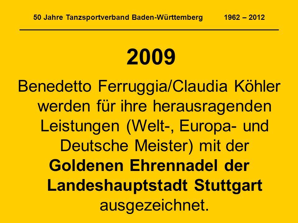 50 Jahre Tanzsportverband Baden-Württemberg 1962 – 2012 _______________________________________________________________ 2009 Benedetto Ferruggia/Claudia Köhler werden für ihre herausragenden Leistungen (Welt-, Europa- und Deutsche Meister) mit der Goldenen Ehrennadel der Landeshauptstadt Stuttgart ausgezeichnet.