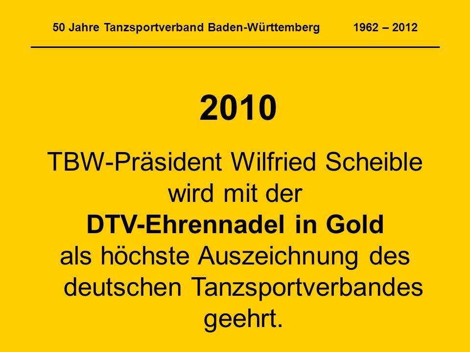 50 Jahre Tanzsportverband Baden-Württemberg 1962 – 2012 _______________________________________________________________ 2010 TBW-Präsident Wilfried Scheible wird mit der DTV-Ehrennadel in Gold als höchste Auszeichnung des deutschen Tanzsportverbandes geehrt.