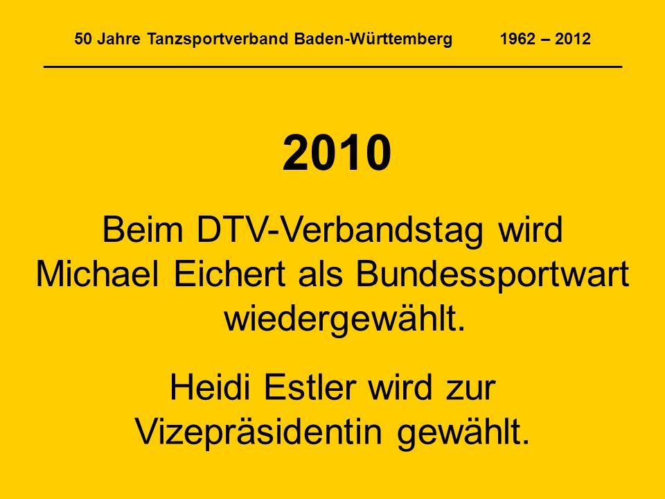 50 Jahre Tanzsportverband Baden-Württemberg 1962 – 2012 _______________________________________________________________ 2010 Beim DTV-Verbandstag wird Michael Eichert als Bundessportwart wiedergewählt.