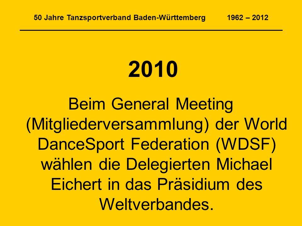 50 Jahre Tanzsportverband Baden-Württemberg 1962 – 2012 _______________________________________________________________ 2010 Beim General Meeting (Mitgliederversammlung) der World DanceSport Federation (WDSF) wählen die Delegierten Michael Eichert in das Präsidium des Weltverbandes.
