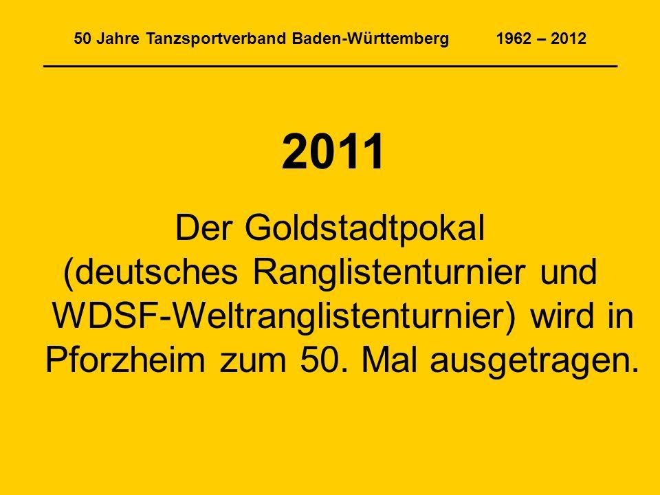 50 Jahre Tanzsportverband Baden-Württemberg 1962 – 2012 _______________________________________________________________ 2011 Der Goldstadtpokal (deutsches Ranglistenturnier und WDSF-Weltranglistenturnier) wird in Pforzheim zum 50.
