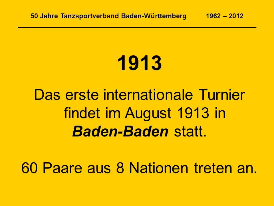 50 Jahre Tanzsportverband Baden-Württemberg 1962 – 2012 _______________________________________________________________ 1913 Das erste internationale Turnier findet im August 1913 in Baden-Baden statt.