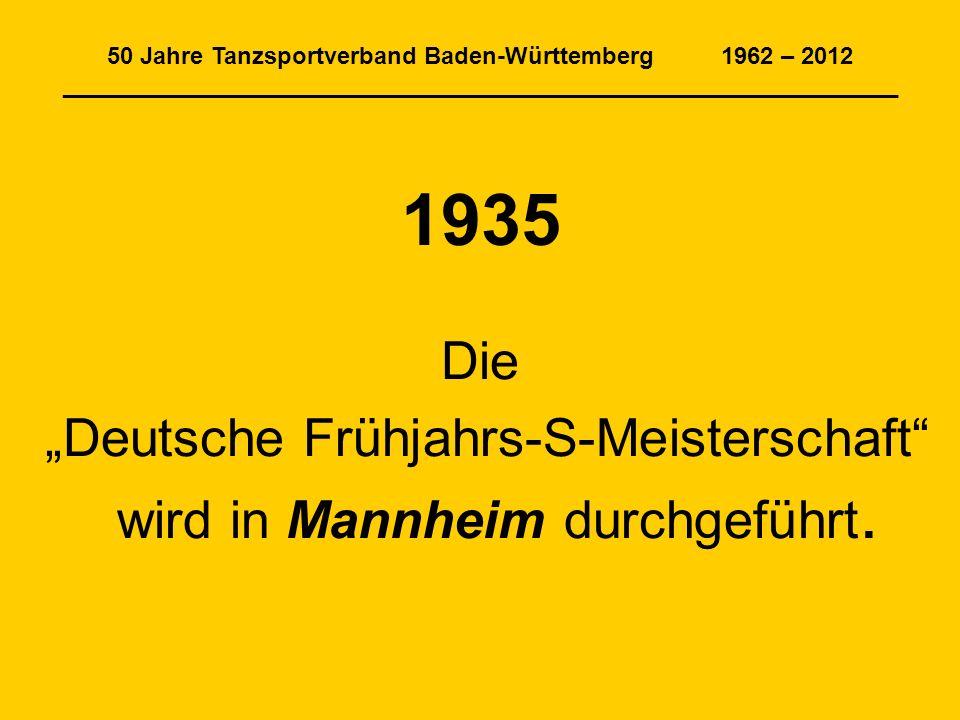 50 Jahre Tanzsportverband Baden-Württemberg 1962 – 2012 _______________________________________________________________ 1935 Die Deutsche Frühjahrs-S-Meisterschaft wird in Mannheim durchgeführt.