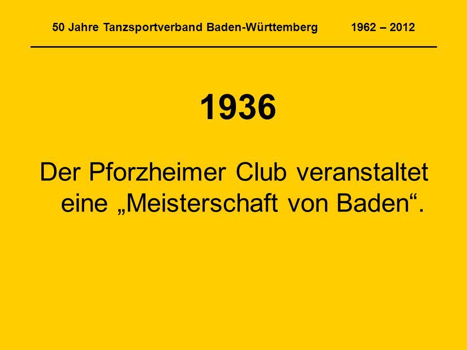 50 Jahre Tanzsportverband Baden-Württemberg 1962 – 2012 _______________________________________________________________ 1936 Der Pforzheimer Club veranstaltet eine Meisterschaft von Baden.