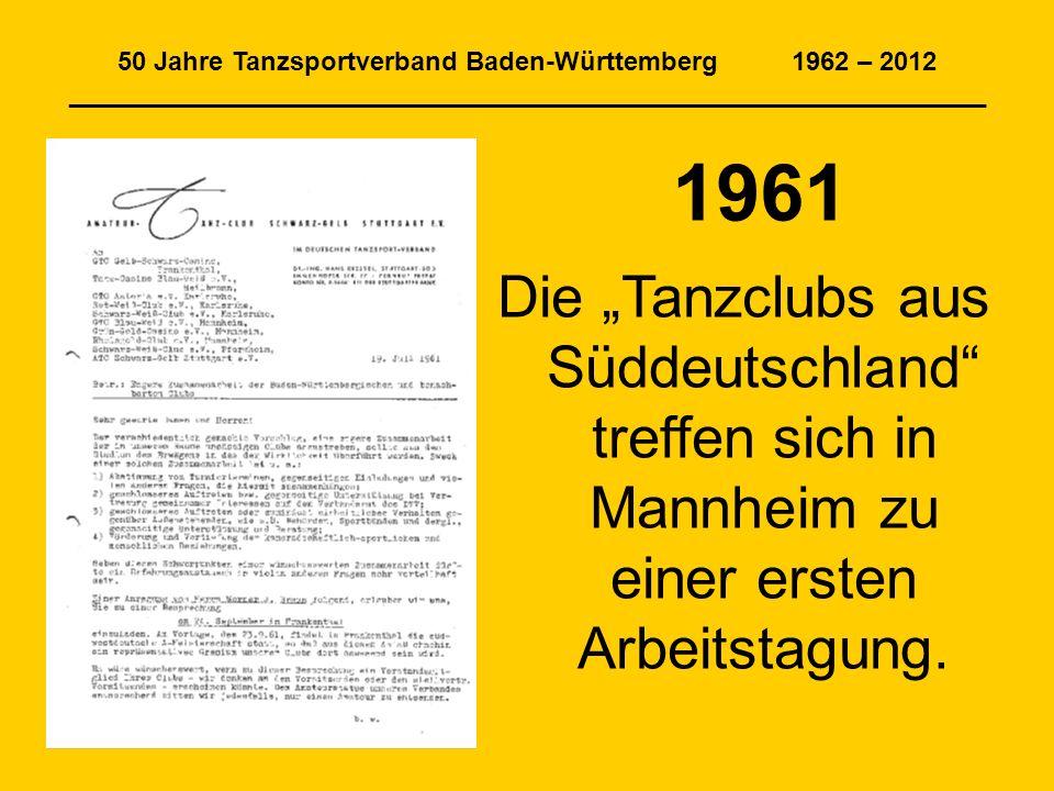 50 Jahre Tanzsportverband Baden-Württemberg 1962 – 2012 _______________________________________________________________ 1961 Die Tanzclubs aus Süddeutschland treffen sich in Mannheim zu einer ersten Arbeitstagung.