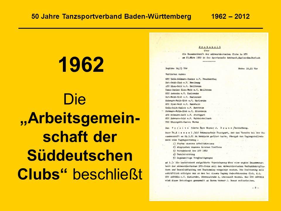 50 Jahre Tanzsportverband Baden-Württemberg 1962 – 2012 _______________________________________________________________ 1962 Die Arbeitsgemein- schaft der Süddeutschen Clubs beschließt