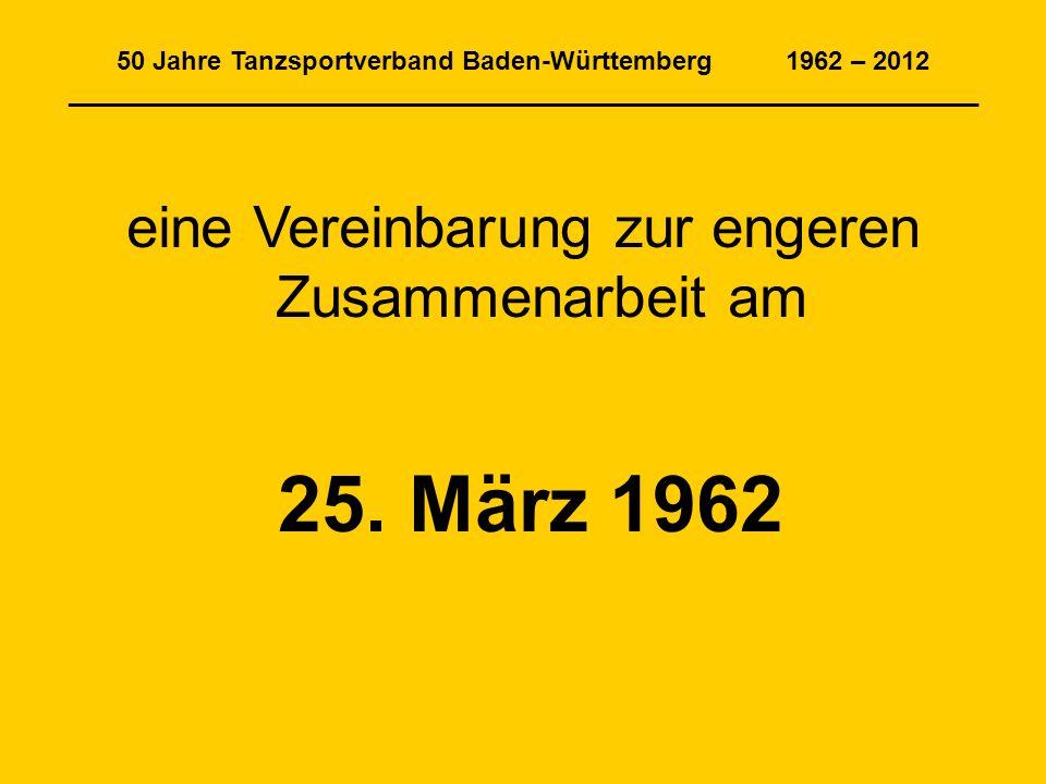 50 Jahre Tanzsportverband Baden-Württemberg 1962 – 2012 _______________________________________________________________ eine Vereinbarung zur engeren Zusammenarbeit am 25.