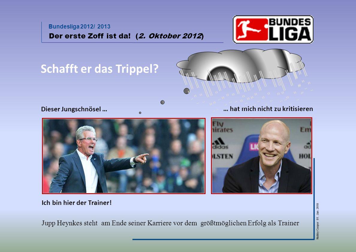 Bundesliga 2012/ 2013 Nobby Cooper 01. Jan. 2010 … hat mich nicht zu kritisieren Der erste Zoff ist da! (2. Oktober 2012) Dieser Jungschnösel … Ich bi