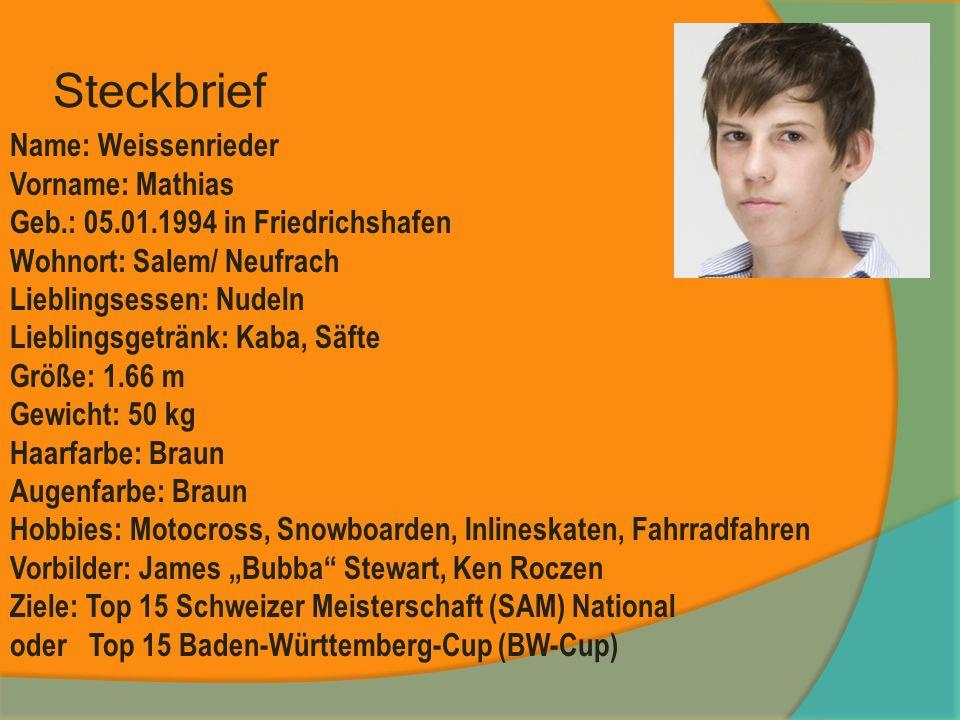 Steckbrief Name: Weissenrieder Vorname: Mathias Geb.: 05.01.1994 in Friedrichshafen Wohnort: Salem/ Neufrach Lieblingsessen: Nudeln Lieblingsgetränk: