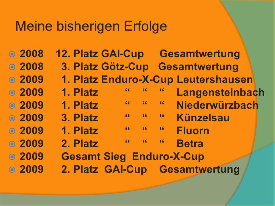 Meine bisherigen Erfolge 2008 12. Platz GAI-Cup Gesamtwertung 2008 3. Platz Götz-Cup Gesamtwertung 2009 1. Platz Enduro-X-Cup Leutershausen 2009 1. Pl