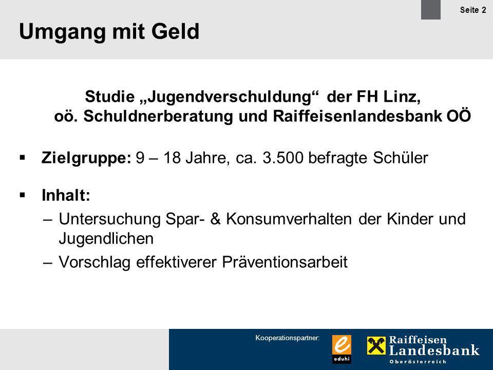 Kooperationspartner: Seite 2 Umgang mit Geld Studie Jugendverschuldung der FH Linz, oö. Schuldnerberatung und Raiffeisenlandesbank OÖ Zielgruppe: 9 –