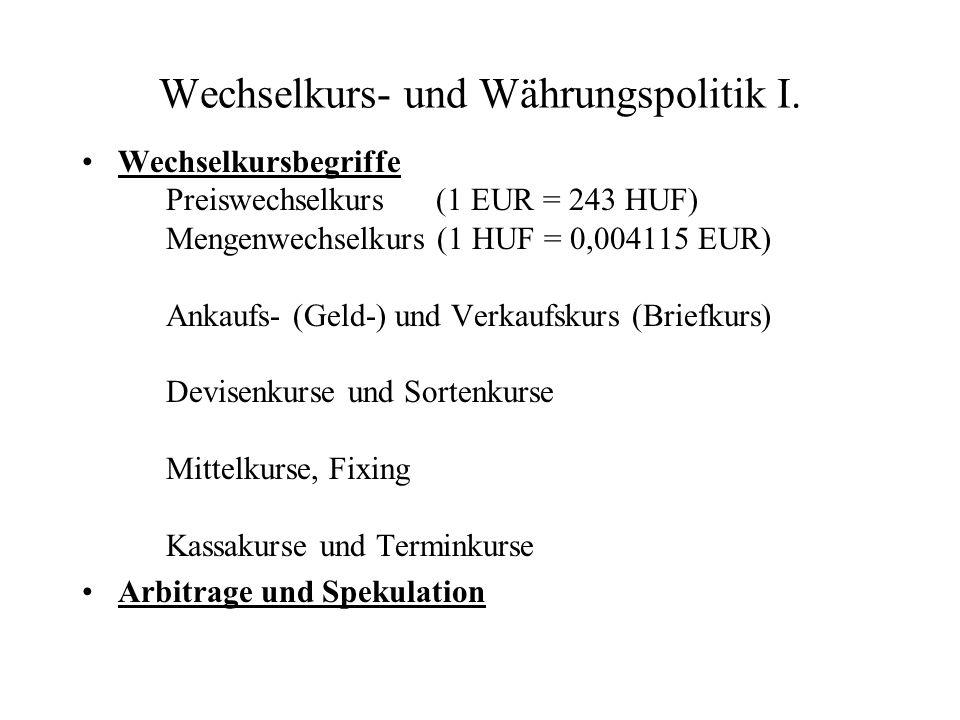Wechselkurs- und Währungspolitik I. Wechselkursbegriffe Preiswechselkurs (1 EUR = 243 HUF) Mengenwechselkurs (1 HUF = 0,004115 EUR) Ankaufs- (Geld-) u