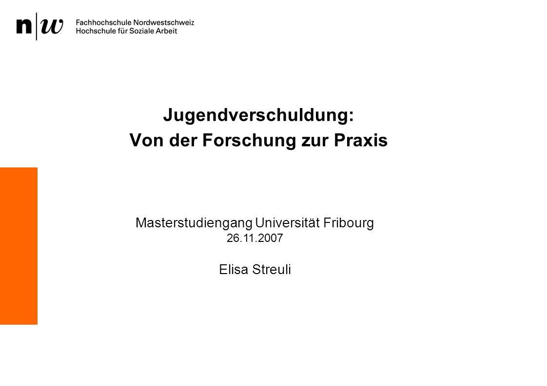Jugendverschuldung: Von der Forschung zur Praxis Masterstudiengang Universität Fribourg 26.11.2007 Elisa Streuli