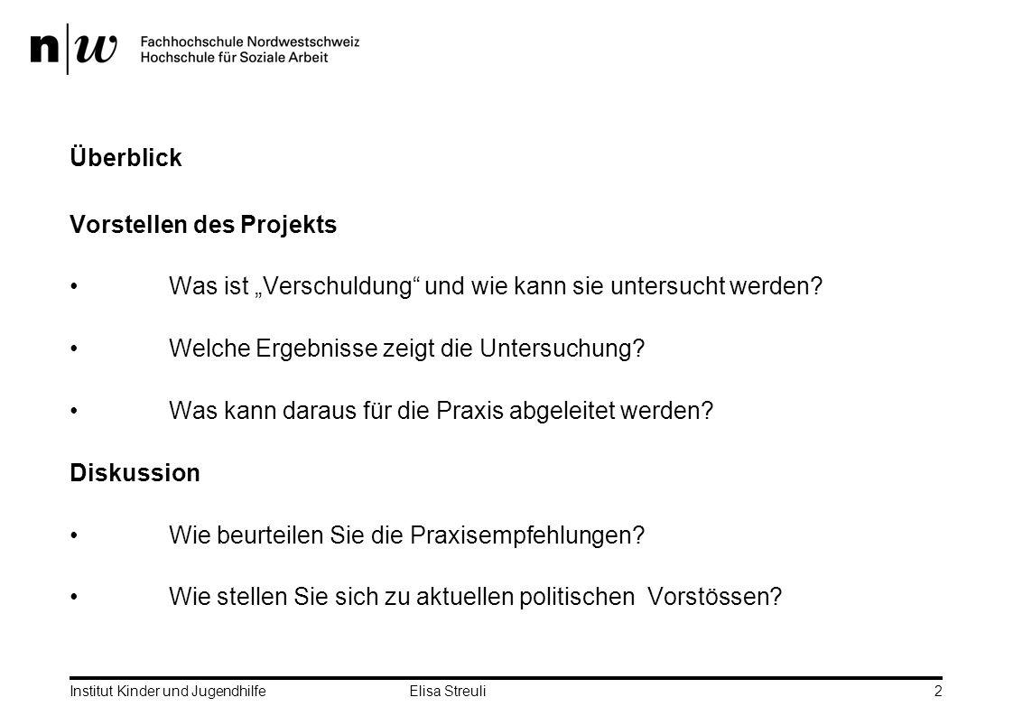 Institut Kinder und Jugendhilfe Elisa Streuli2 Überblick Vorstellen des Projekts Was ist Verschuldung und wie kann sie untersucht werden.