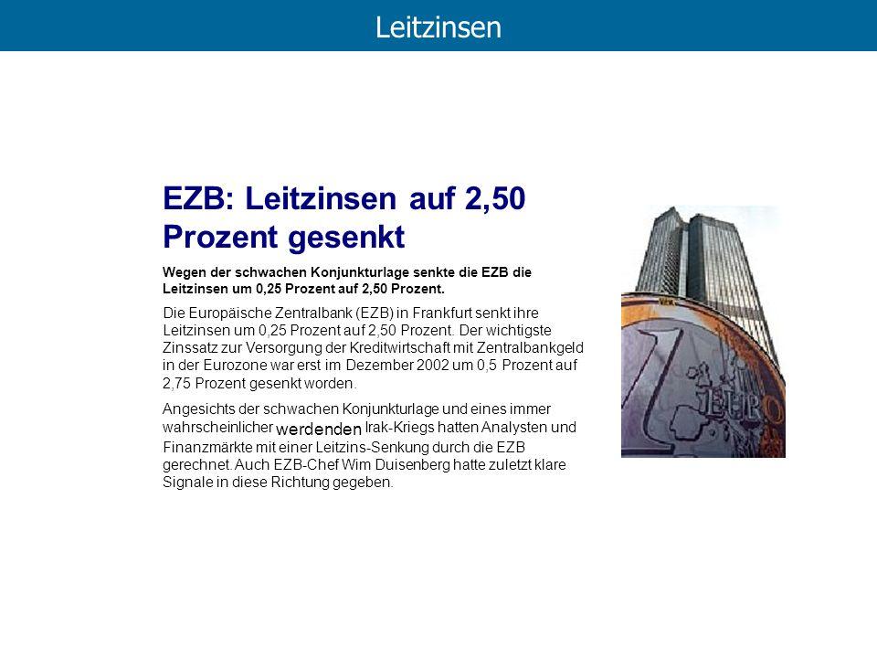 Leitzinsen EZB: Leitzinsen auf 2,50 Prozent gesenkt Wegen der schwachen Konjunkturlage senkte die EZB die Leitzinsen um 0,25 Prozent auf 2,50 Prozent.