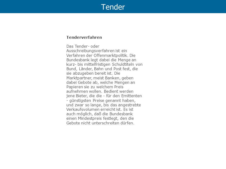Tender Tenderverfahren Das Tender- oder Ausschreibungsverfahren ist ein Verfahren der Offenmarktpolitik. Die Bundesbank legt dabei die Menge an kurz-