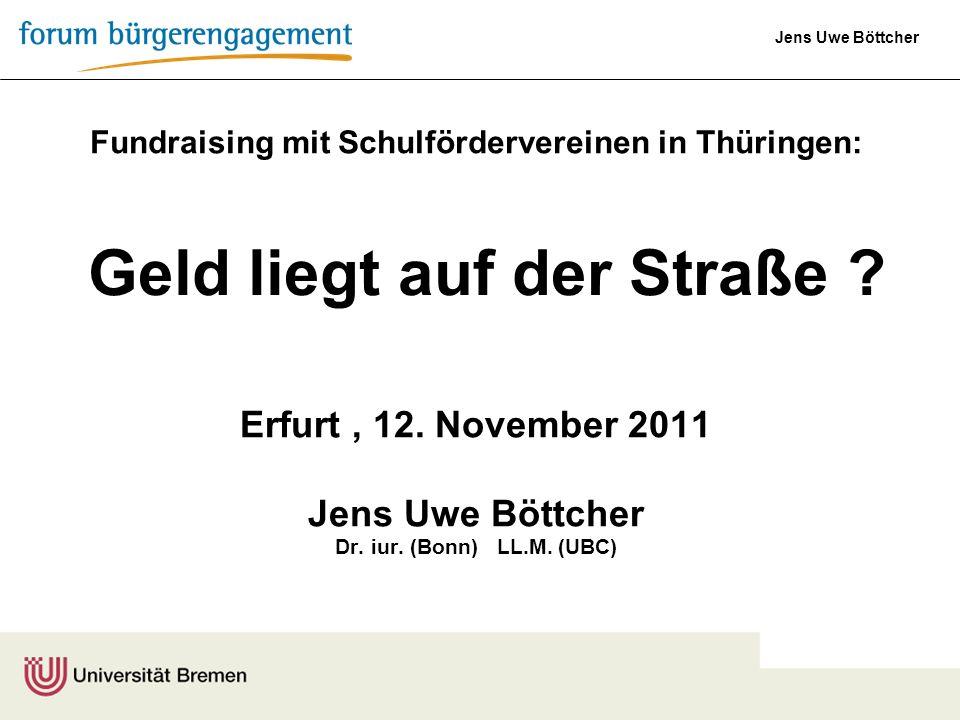 Jens Uwe Böttcher Fundraising mit Schulfördervereinen in Thüringen: Erfurt, 12. November 2011 Jens Uwe Böttcher Dr. iur. (Bonn) LL.M. (UBC) Geld liegt